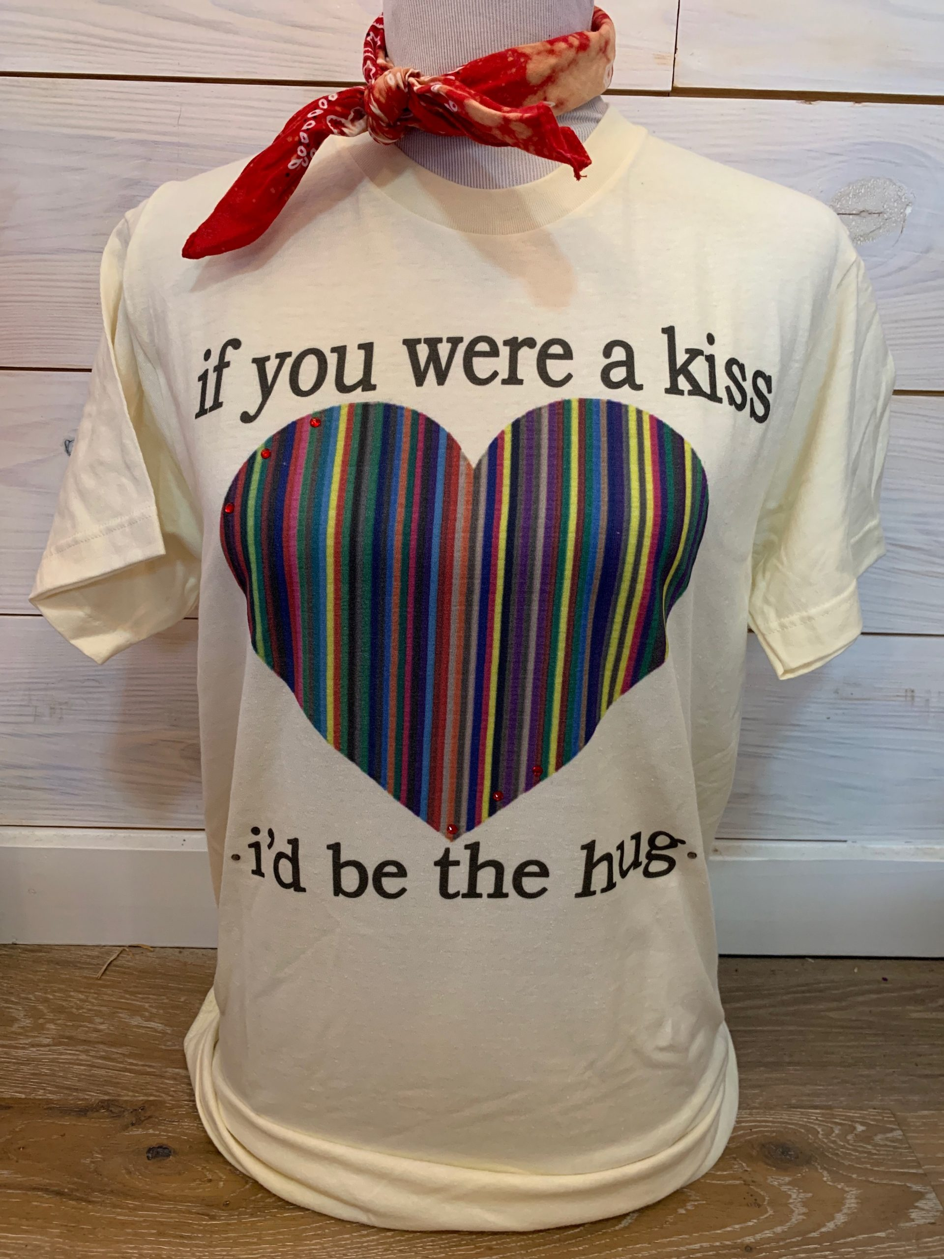 If I Were a Kiss You would Be the Hug on Cream Tultex